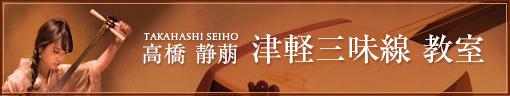 高橋 静萠(TAKAHASHI SEIHO) 津軽三味線教室